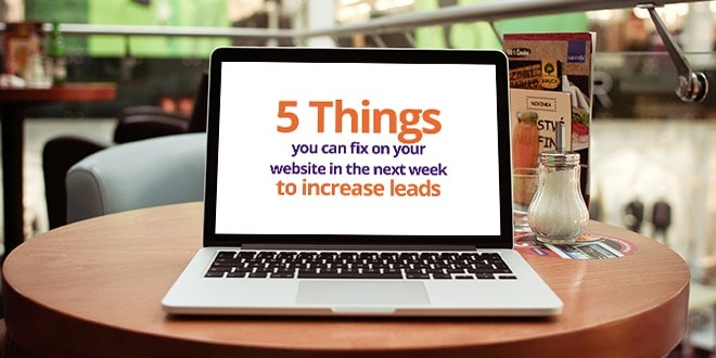 5 things you can fix on your website in the next week to increase leads